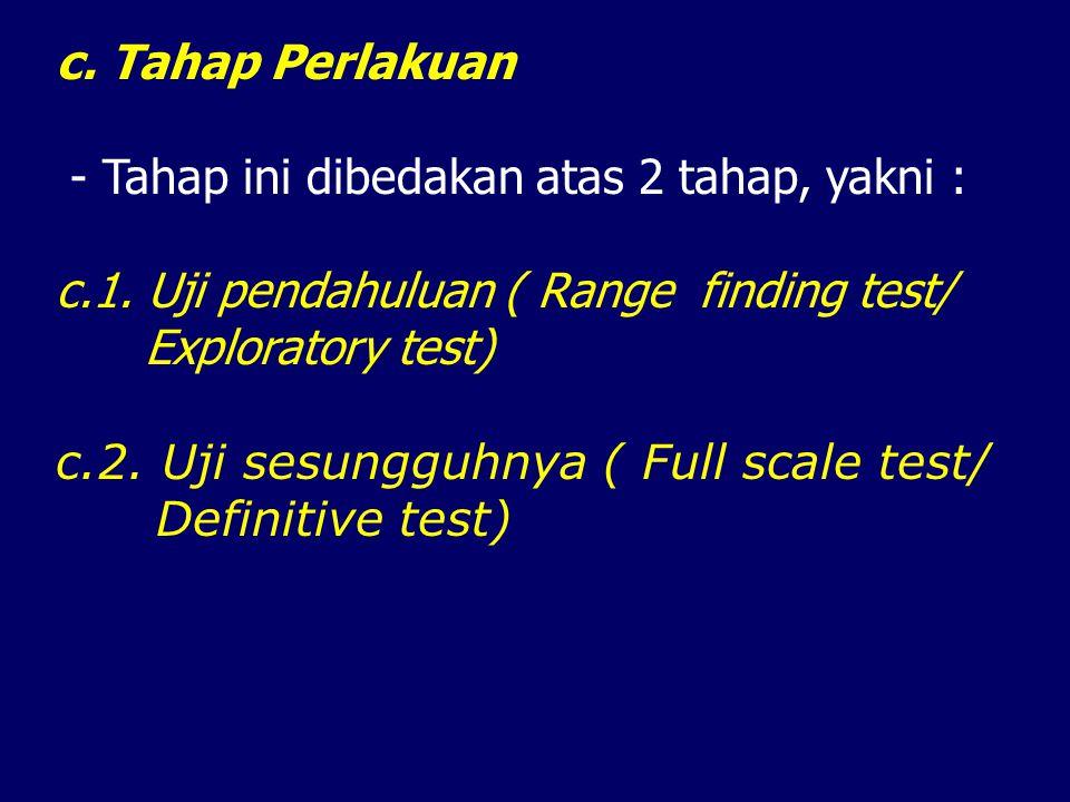 c. Tahap Perlakuan - Tahap ini dibedakan atas 2 tahap, yakni : c.1. Uji pendahuluan ( Range finding test/ Exploratory test) c.2. Uji sesungguhnya ( Fu