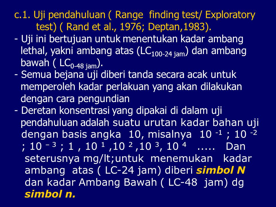 c.1. Uji pendahuluan ( Range finding test/ Exploratory test) ( Rand et al., 1976; Deptan,1983). - Uji ini bertujuan untuk menentukan kadar ambang leth