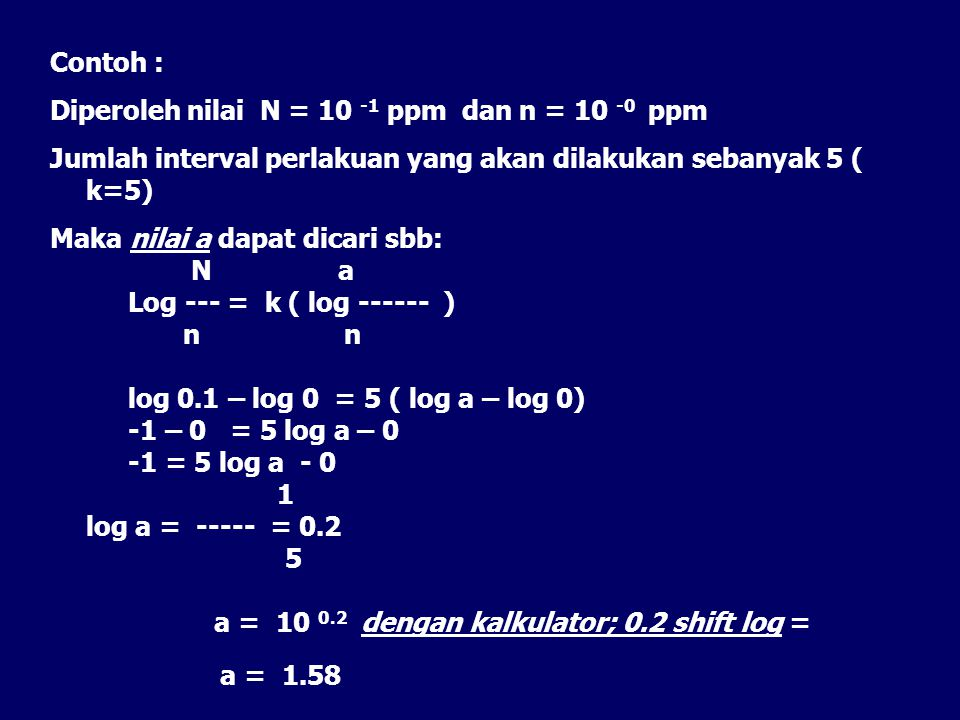 Contoh : Diperoleh nilai N = 10 -1 ppm dan n = 10 -0 ppm Jumlah interval perlakuan yang akan dilakukan sebanyak 5 ( k=5) Maka nilai a dapat dicari sbb