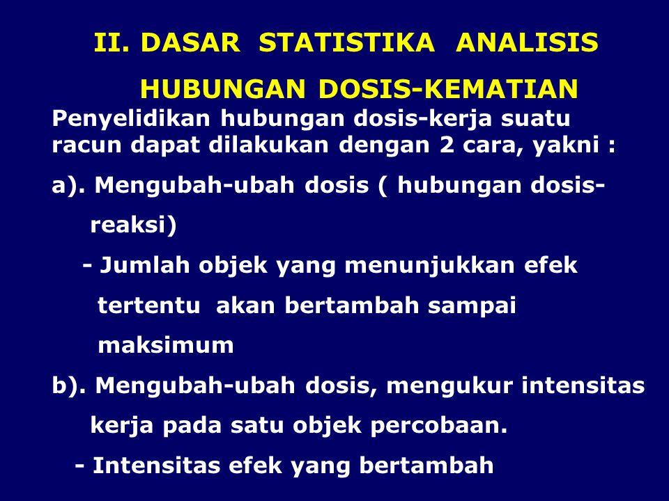 II. DASAR STATISTIKA ANALISIS HUBUNGAN DOSIS-KEMATIAN Penyelidikan hubungan dosis-kerja suatu racun dapat dilakukan dengan 2 cara, yakni : a). Menguba