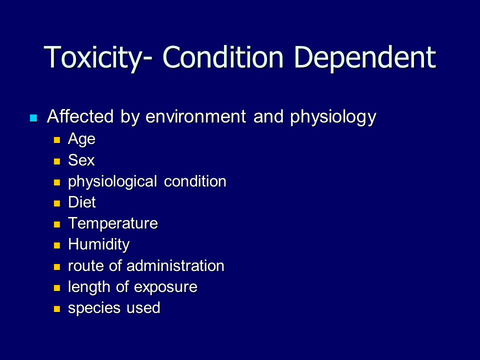 Toxicity- Condition Dependent Affected by environment and physiology Affected by environment and physiology Age Age Sex Sex physiological condition ph