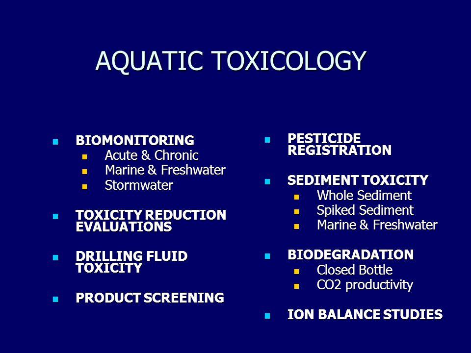 AQUATIC TOXICOLOGY BIOMONITORING BIOMONITORING Acute & Chronic Acute & Chronic Marine & Freshwater Marine & Freshwater Stormwater Stormwater TOXICITY REDUCTION EVALUATIONS TOXICITY REDUCTION EVALUATIONS DRILLING FLUID TOXICITY DRILLING FLUID TOXICITY PRODUCT SCREENING PRODUCT SCREENING PESTICIDE REGISTRATION PESTICIDE REGISTRATION SEDIMENT TOXICITY SEDIMENT TOXICITY Whole Sediment Spiked Sediment Marine & Freshwater BIODEGRADATION BIODEGRADATION Closed Bottle CO2 productivity ION BALANCE STUDIES ION BALANCE STUDIES