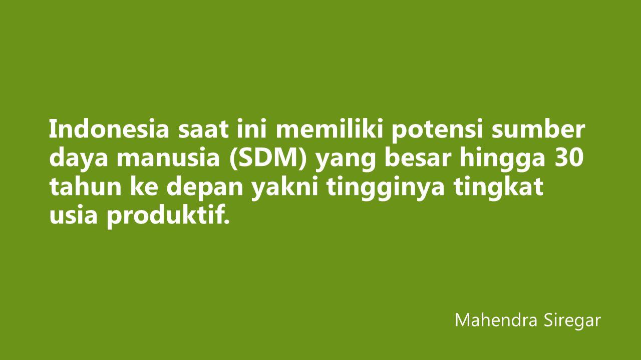 Indonesia saat ini memiliki potensi sumber daya manusia (SDM) yang besar hingga 30 tahun ke depan yakni tingginya tingkat usia produktif. Mahendra Sir