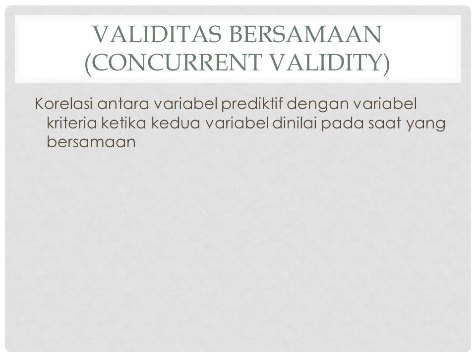 VALIDITAS BERSAMAAN (CONCURRENT VALIDITY) Korelasi antara variabel prediktif dengan variabel kriteria ketika kedua variabel dinilai pada saat yang ber