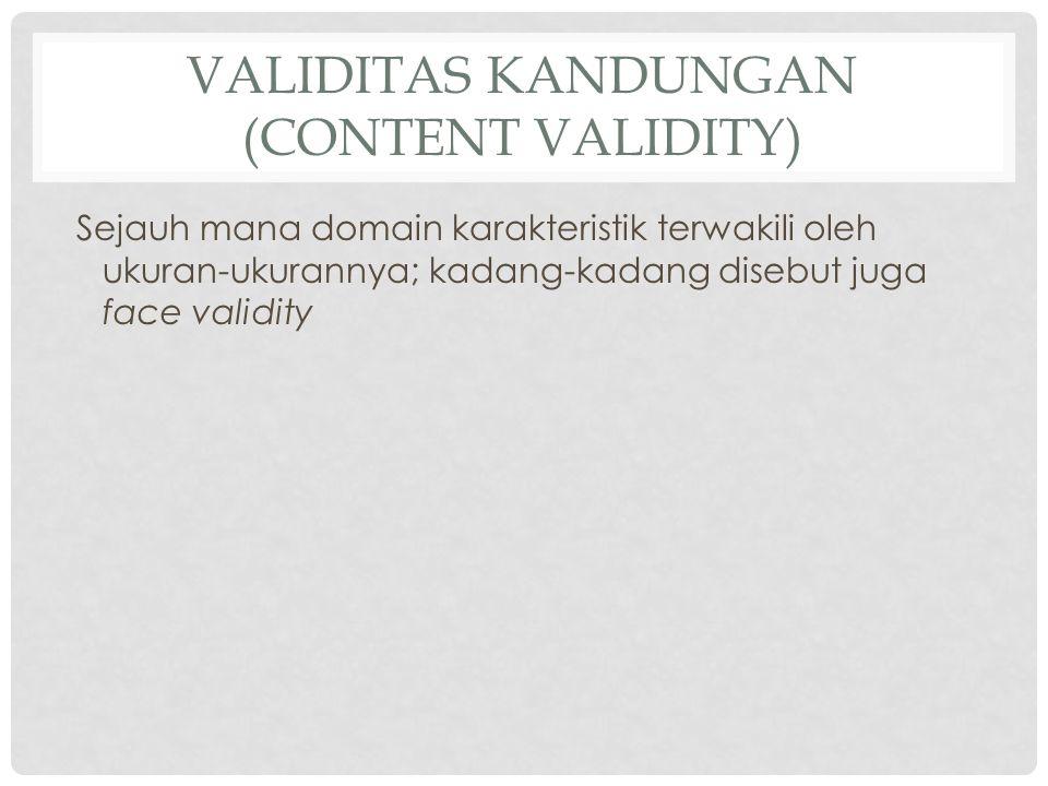 VALIDITAS KANDUNGAN (CONTENT VALIDITY) Sejauh mana domain karakteristik terwakili oleh ukuran-ukurannya; kadang-kadang disebut juga face validity