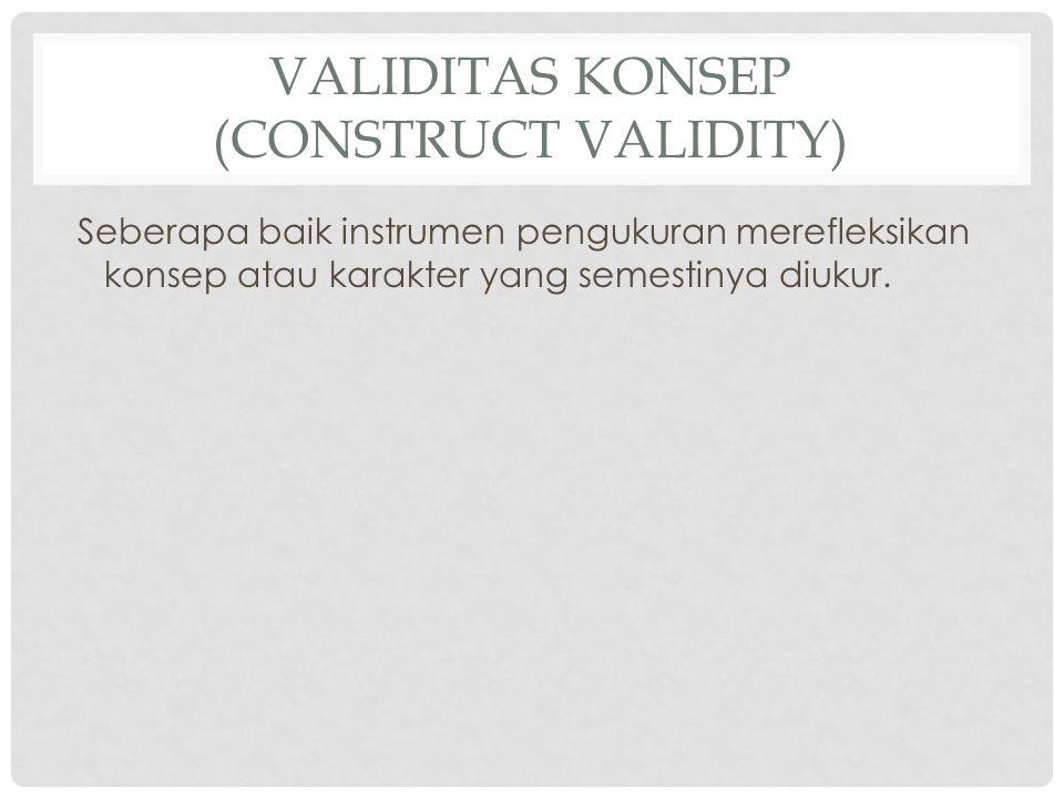 VALIDITAS KONSEP (CONSTRUCT VALIDITY) Seberapa baik instrumen pengukuran merefleksikan konsep atau karakter yang semestinya diukur.