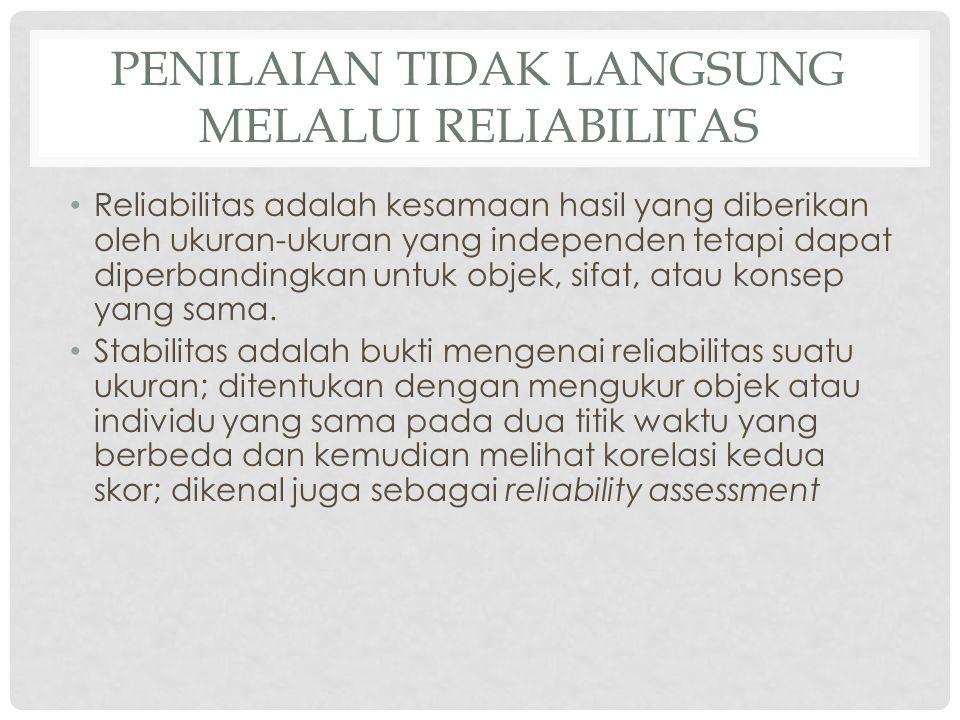 PENILAIAN TIDAK LANGSUNG MELALUI RELIABILITAS Reliabilitas adalah kesamaan hasil yang diberikan oleh ukuran-ukuran yang independen tetapi dapat diperb
