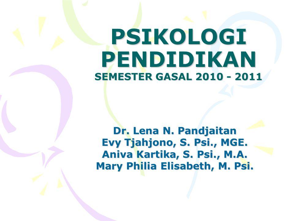 PSIKOLOGI PENDIDIKAN SEMESTER GASAL 2010 - 2011 Dr. Lena N. Pandjaitan Evy Tjahjono, S. Psi., MGE. Aniva Kartika, S. Psi., M.A. Mary Philia Elisabeth,