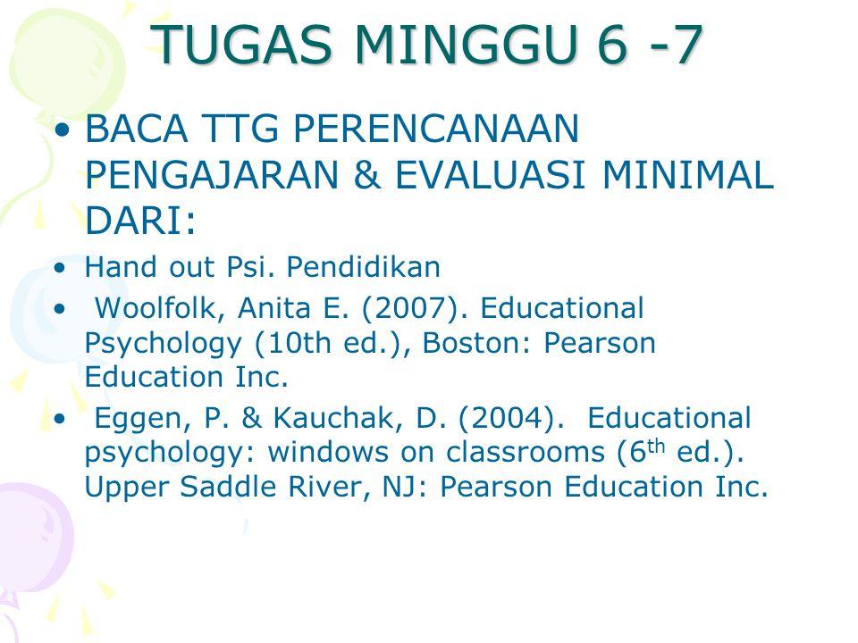TUGAS MINGGU 6 -7 BACA TTG PERENCANAAN PENGAJARAN & EVALUASI MINIMAL DARI: Hand out Psi. Pendidikan Woolfolk, Anita E. (2007). Educational Psychology
