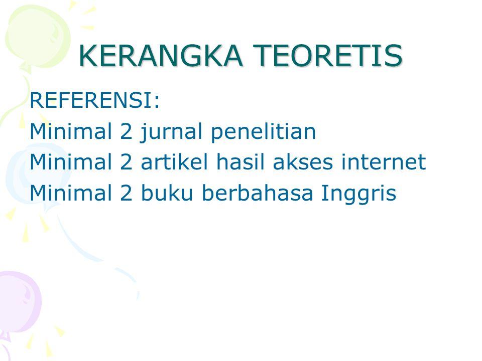 KERANGKA TEORETIS REFERENSI: Minimal 2 jurnal penelitian Minimal 2 artikel hasil akses internet Minimal 2 buku berbahasa Inggris
