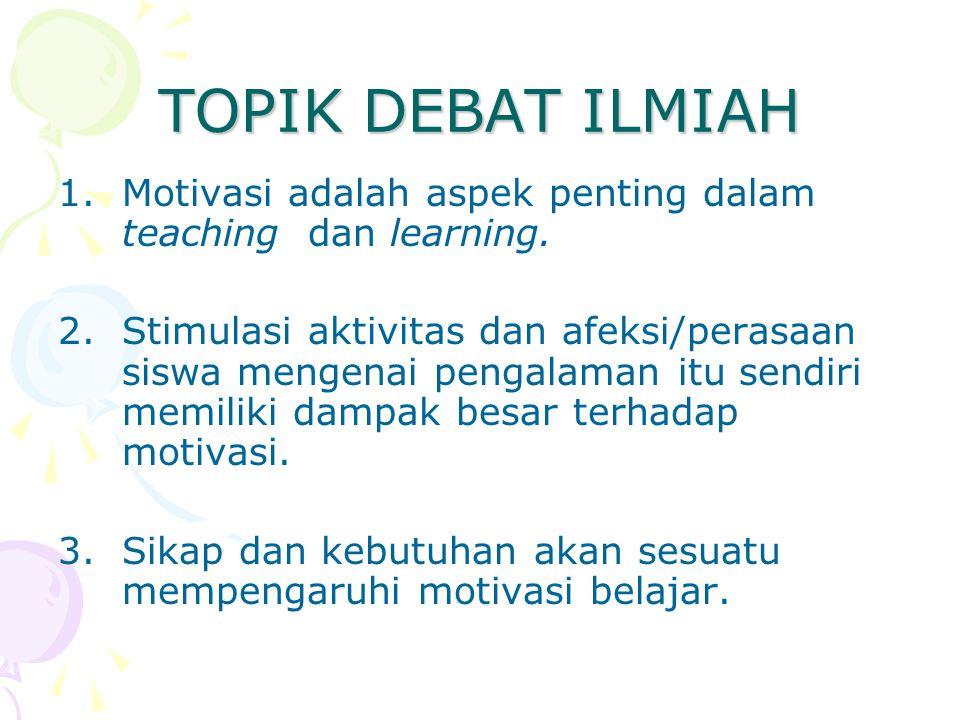 TOPIK DEBAT ILMIAH 1.Motivasi adalah aspek penting dalam teaching dan learning. 2.Stimulasi aktivitas dan afeksi/perasaan siswa mengenai pengalaman it