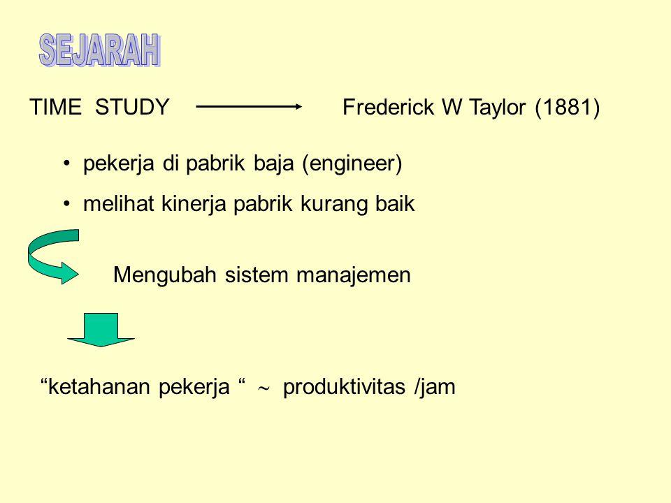 """TIME STUDYFrederick W Taylor (1881) pekerja di pabrik baja (engineer) melihat kinerja pabrik kurang baik Mengubah sistem manajemen """"ketahanan pekerja"""