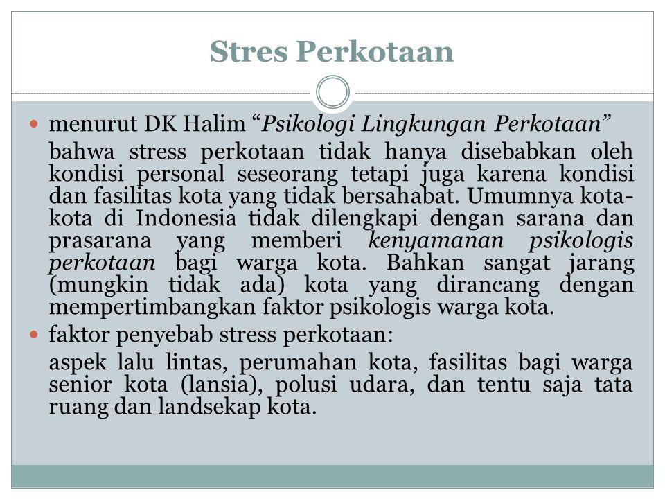 Stres Perkotaan menurut DK Halim Psikologi Lingkungan Perkotaan bahwa stress perkotaan tidak hanya disebabkan oleh kondisi personal seseorang tetapi juga karena kondisi dan fasilitas kota yang tidak bersahabat.