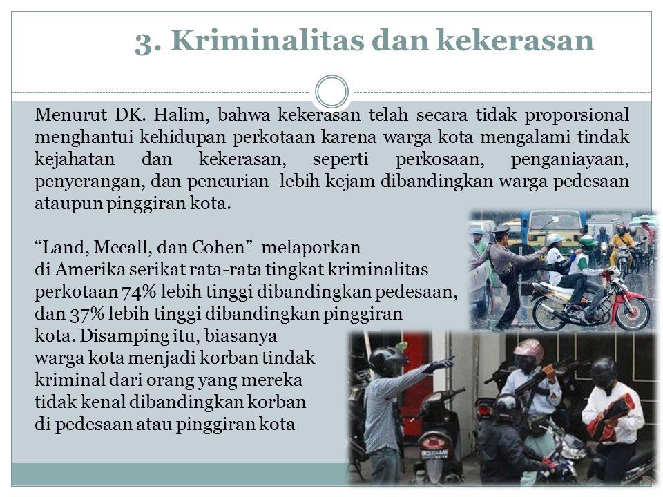 3. Kriminalitas dan kekerasan Menurut DK. Halim, bahwa kekerasan telah secara tidak proporsional menghantui kehidupan perkotaan karena warga kota meng