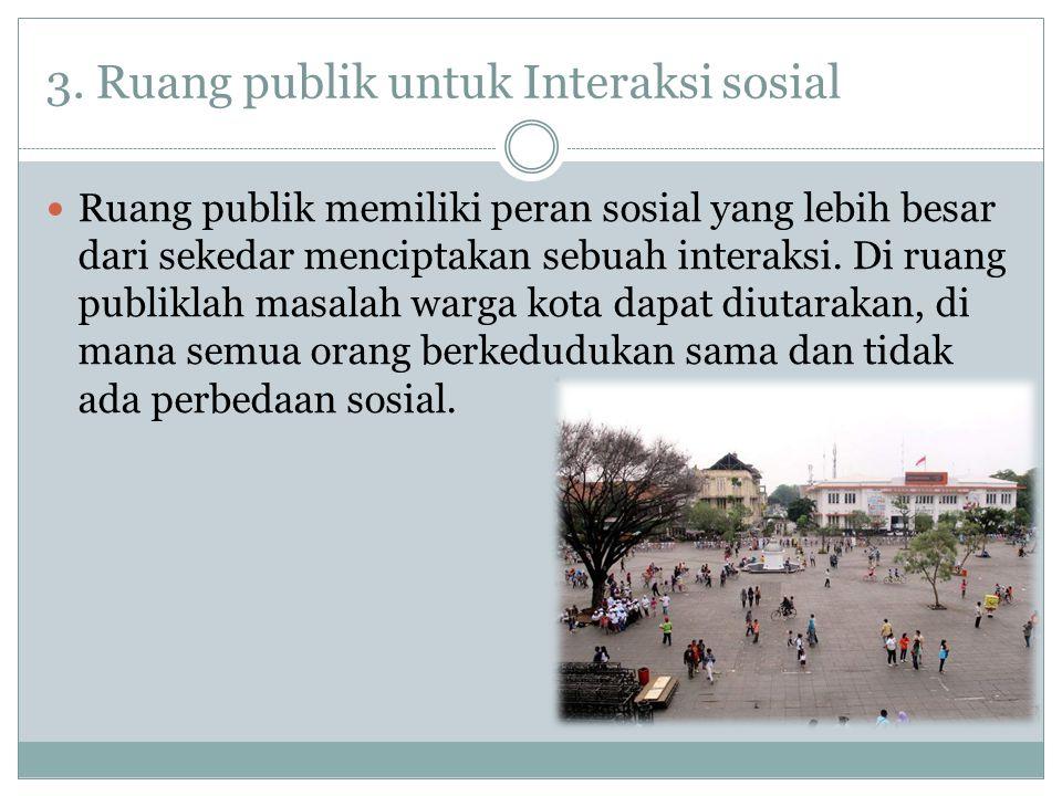 3. Ruang publik untuk Interaksi sosial Ruang publik memiliki peran sosial yang lebih besar dari sekedar menciptakan sebuah interaksi. Di ruang publikl