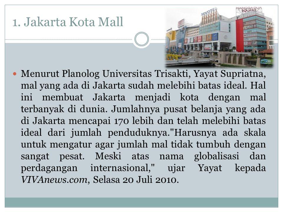 1. Jakarta Kota Mall Menurut Planolog Universitas Trisakti, Yayat Supriatna, mal yang ada di Jakarta sudah melebihi batas ideal. Hal ini membuat Jakar