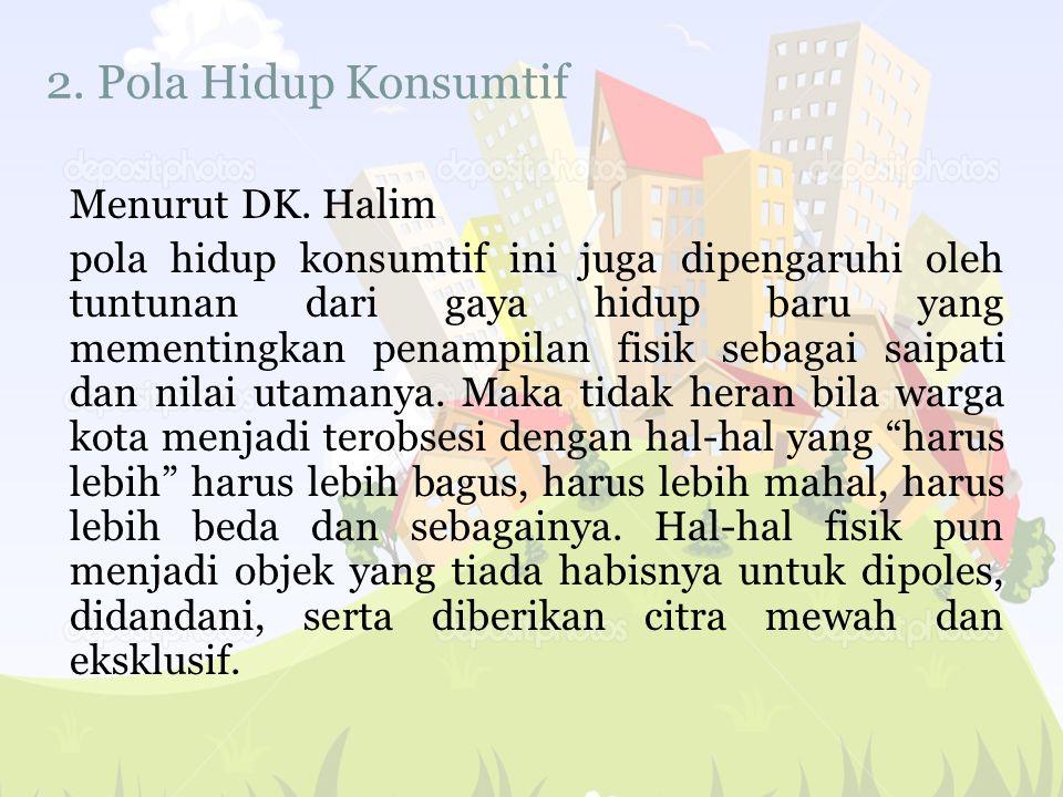 2. Pola Hidup Konsumtif Menurut DK. Halim pola hidup konsumtif ini juga dipengaruhi oleh tuntunan dari gaya hidup baru yang mementingkan penampilan fi