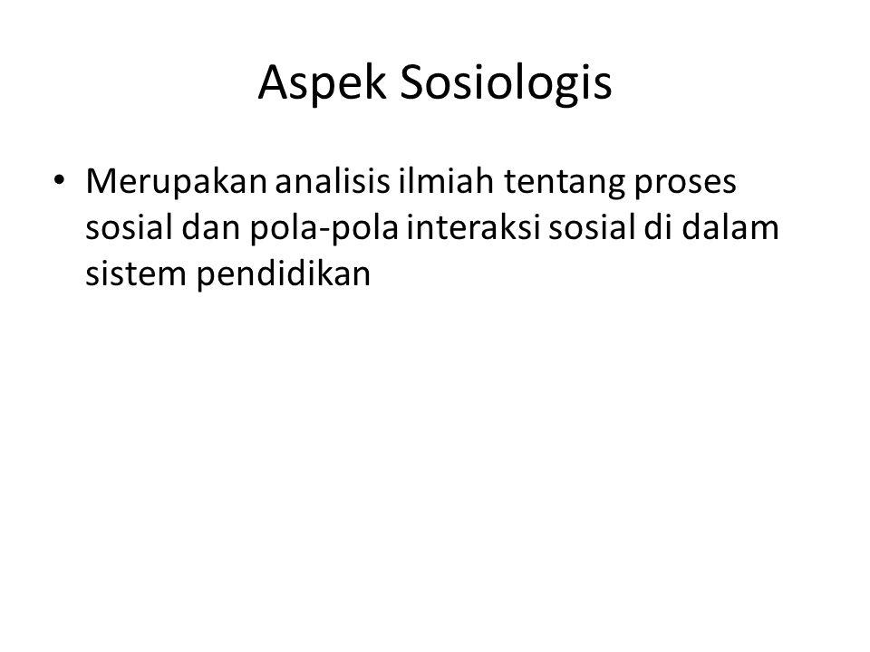 Aspek Sosiologis Merupakan analisis ilmiah tentang proses sosial dan pola-pola interaksi sosial di dalam sistem pendidikan