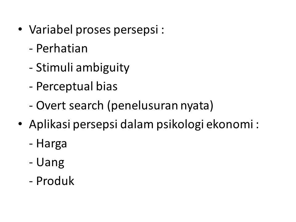 Variabel proses persepsi : - Perhatian - Stimuli ambiguity - Perceptual bias - Overt search (penelusuran nyata) Aplikasi persepsi dalam psikologi ekonomi : - Harga - Uang - Produk
