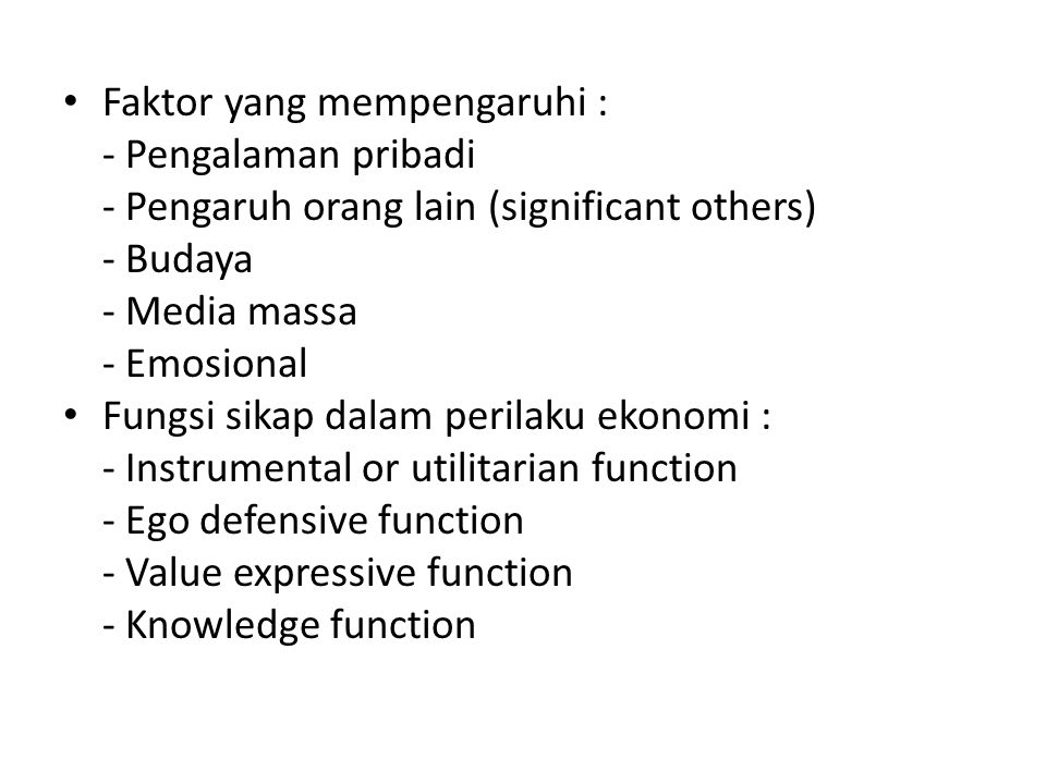 Faktor yang mempengaruhi : - Pengalaman pribadi - Pengaruh orang lain (significant others) - Budaya - Media massa - Emosional Fungsi sikap dalam perilaku ekonomi : - Instrumental or utilitarian function - Ego defensive function - Value expressive function - Knowledge function