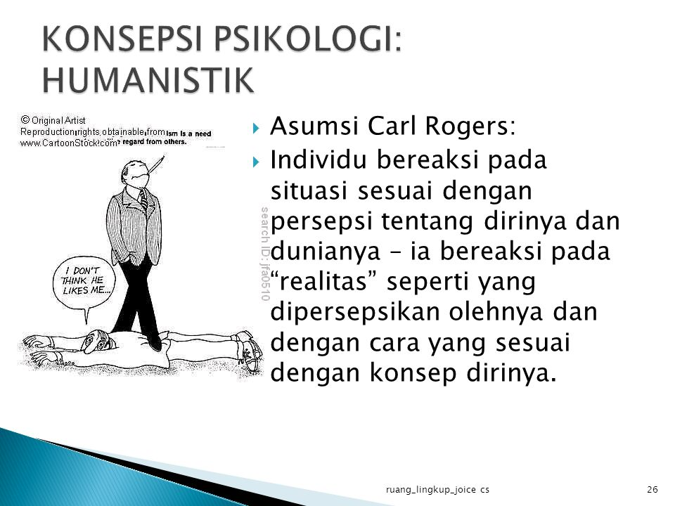  Asumsi Carl Rogers:  Individu bereaksi pada situasi sesuai dengan persepsi tentang dirinya dan dunianya – ia bereaksi pada realitas seperti yang dipersepsikan olehnya dan dengan cara yang sesuai dengan konsep dirinya.
