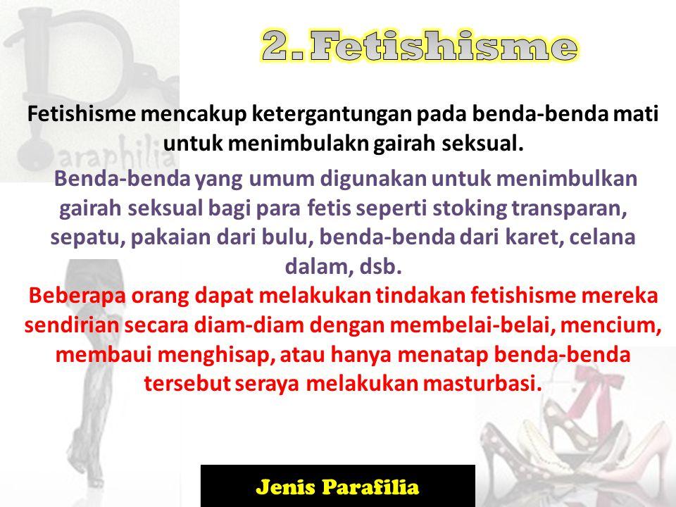 Jenis Parafilia Fetishisme mencakup ketergantungan pada benda-benda mati untuk menimbulakn gairah seksual. Benda-benda yang umum digunakan untuk menim