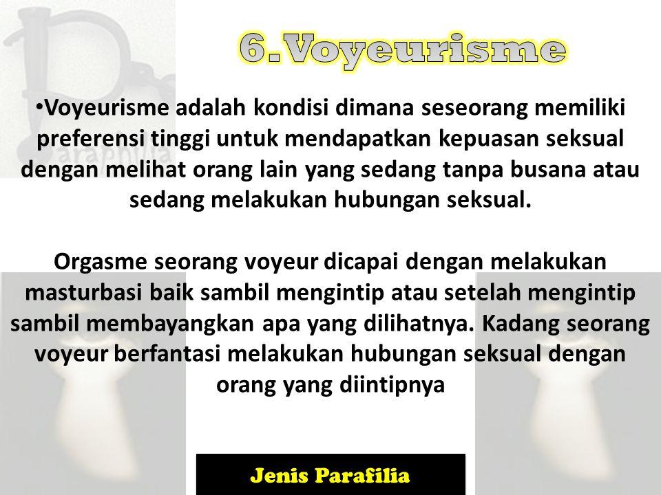 Jenis Parafilia Voyeurisme adalah kondisi dimana seseorang memiliki preferensi tinggi untuk mendapatkan kepuasan seksual dengan melihat orang lain yan