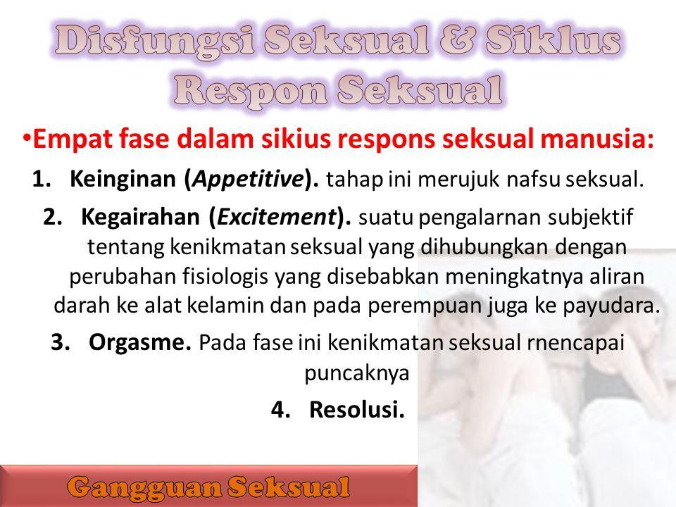 Empat fase dalam sikius respons seksual manusia: 1.Keinginan (Appetitive). tahap ini merujuk nafsu seksual. 2.Kegairahan (Excitement). suatu pengalarn
