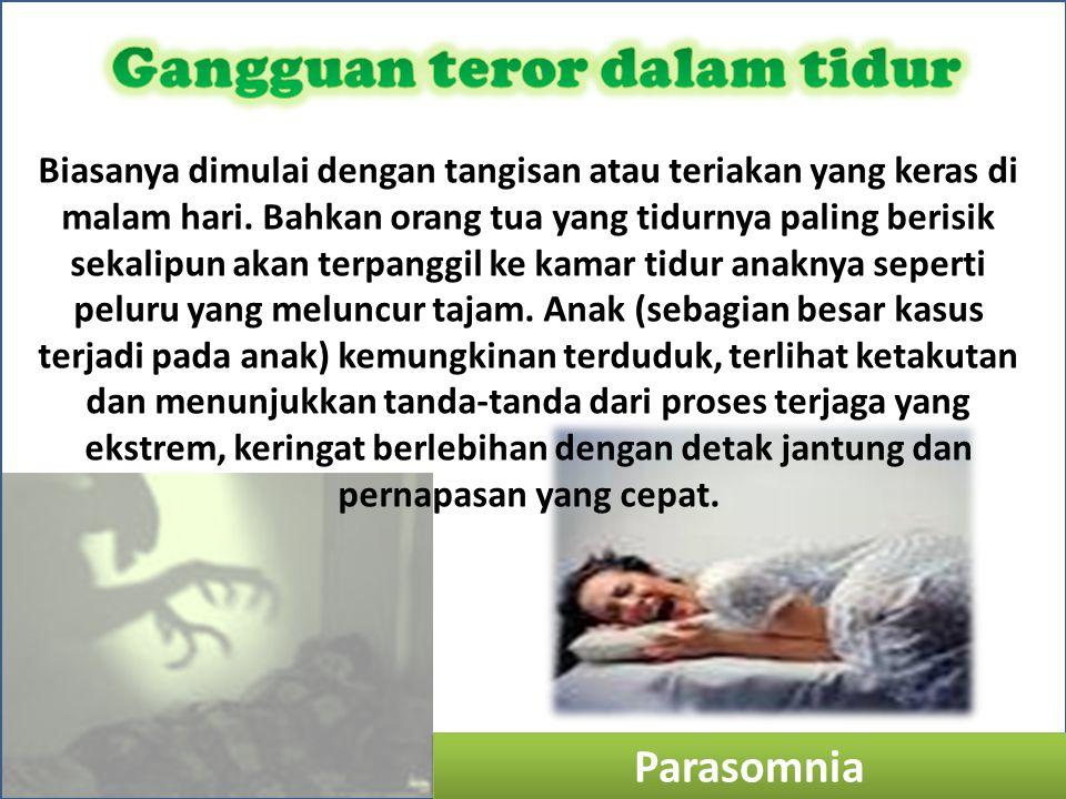 Parasomnia Biasanya dimulai dengan tangisan atau teriakan yang keras di malam hari. Bahkan orang tua yang tidurnya paling berisik sekalipun akan terpa
