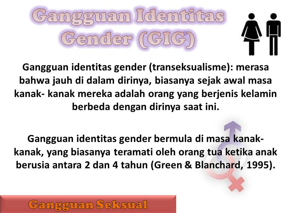 Gangguan identitas gender (transeksualisme): merasa bahwa jauh di dalam dirinya, biasanya sejak awal masa kanak- kanak mereka adalah orang yang berjen