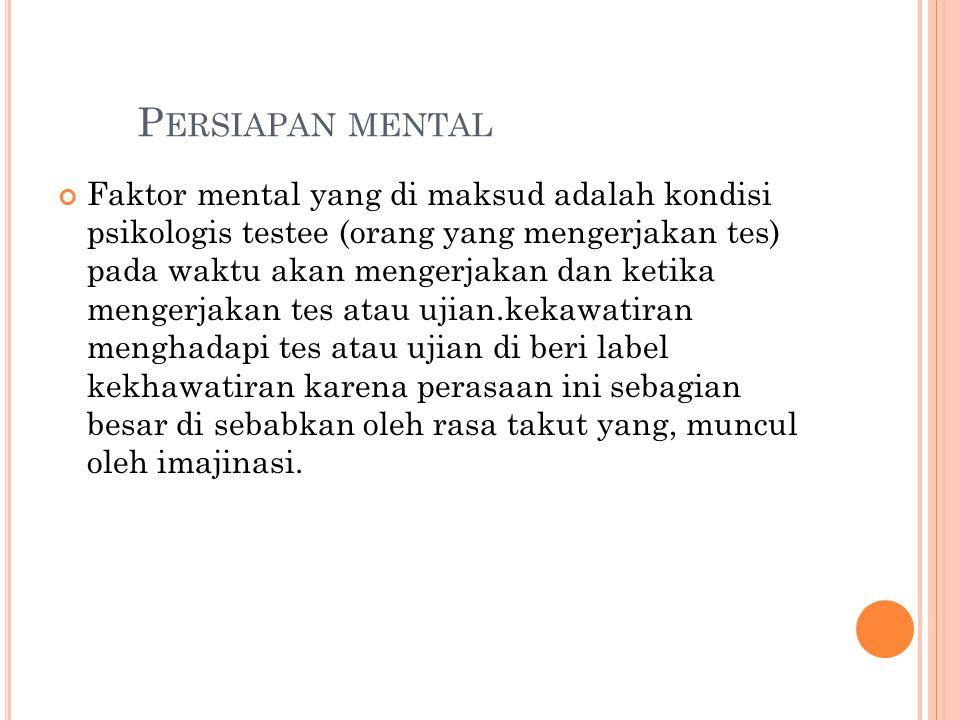 P ERSIAPAN MENTAL Faktor mental yang di maksud adalah kondisi psikologis testee (orang yang mengerjakan tes) pada waktu akan mengerjakan dan ketika me