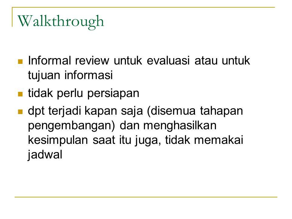 Walkthrough Informal review untuk evaluasi atau untuk tujuan informasi tidak perlu persiapan dpt terjadi kapan saja (disemua tahapan pengembangan) dan menghasilkan kesimpulan saat itu juga, tidak memakai jadwal