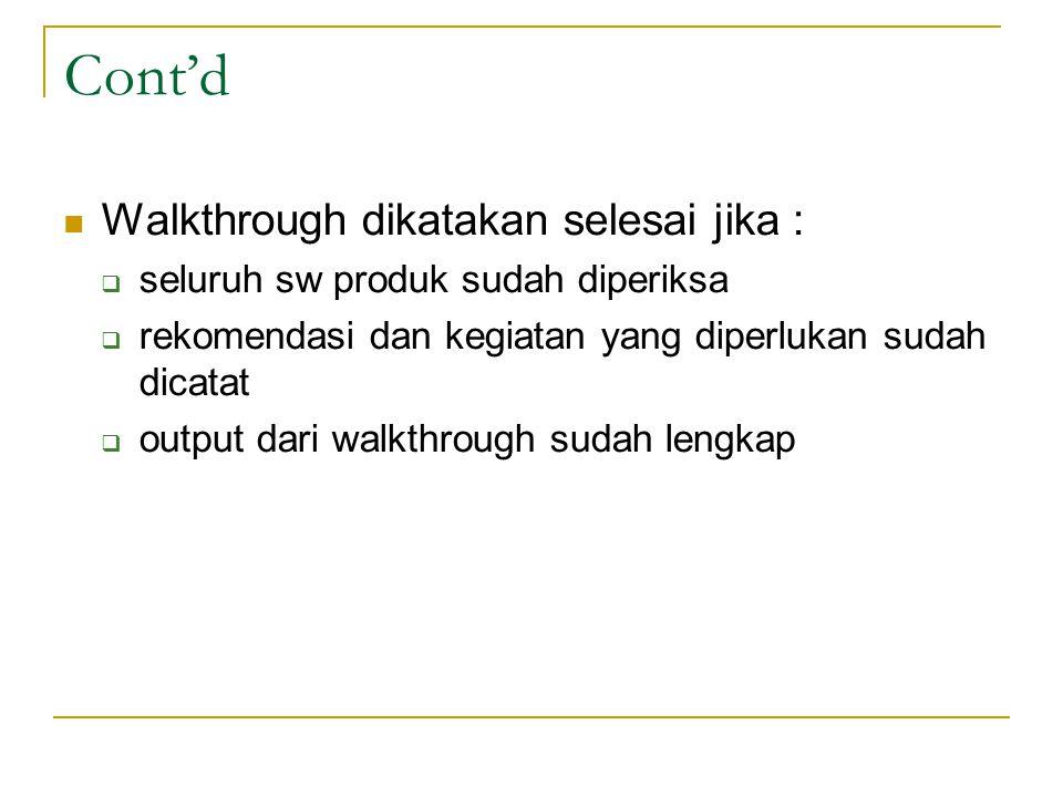 Cont'd Walkthrough dikatakan selesai jika :  seluruh sw produk sudah diperiksa  rekomendasi dan kegiatan yang diperlukan sudah dicatat  output dari walkthrough sudah lengkap
