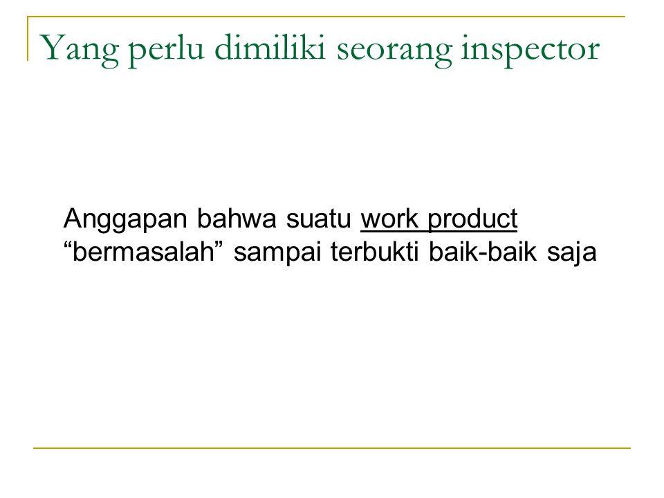 Yang perlu dimiliki seorang inspector Anggapan bahwa suatu work product bermasalah sampai terbukti baik-baik saja