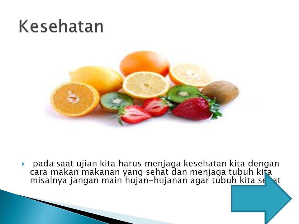  pada saat ujian kita harus menjaga kesehatan kita dengan cara makan makanan yang sehat dan menjaga tubuh kita misalnya jangan main hujan-hujanan aga