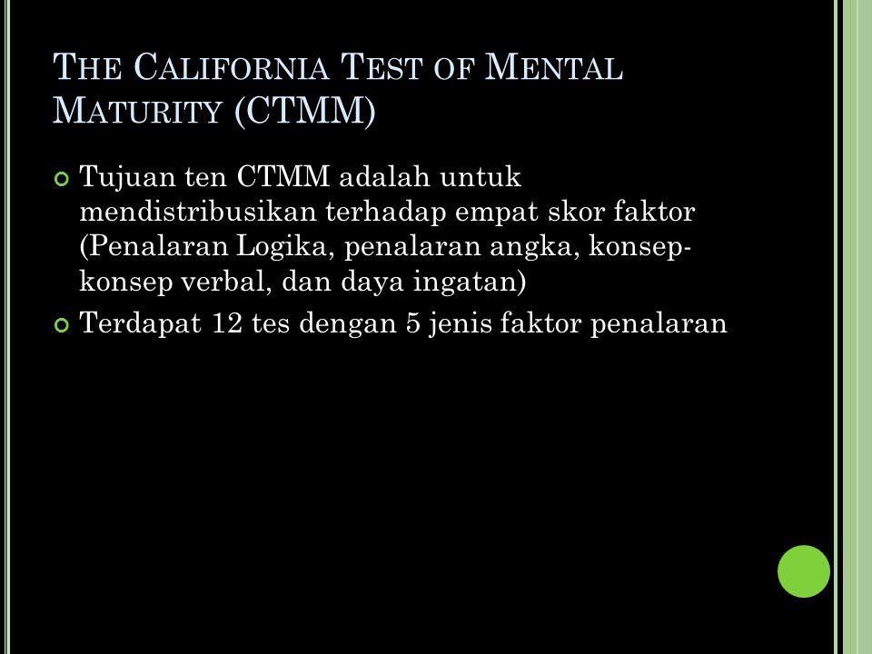 T HE C ALIFORNIA T EST OF M ENTAL M ATURITY (CTMM) Tujuan ten CTMM adalah untuk mendistribusikan terhadap empat skor faktor (Penalaran Logika, penalaran angka, konsep- konsep verbal, dan daya ingatan) Terdapat 12 tes dengan 5 jenis faktor penalaran
