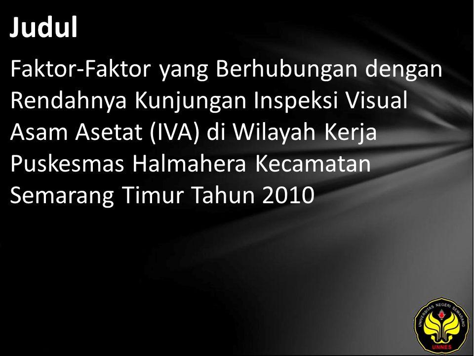 Judul Faktor-Faktor yang Berhubungan dengan Rendahnya Kunjungan Inspeksi Visual Asam Asetat (IVA) di Wilayah Kerja Puskesmas Halmahera Kecamatan Semarang Timur Tahun 2010