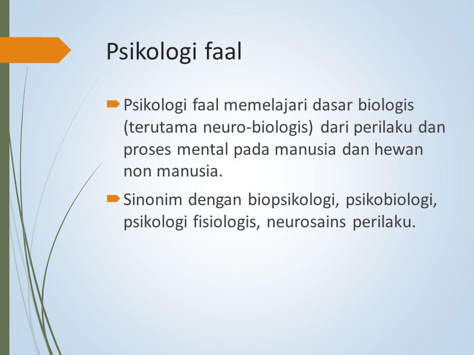 Psikologi faal  Psikologi faal memelajari dasar biologis (terutama neuro-biologis) dari perilaku dan proses mental pada manusia dan hewan non manusia