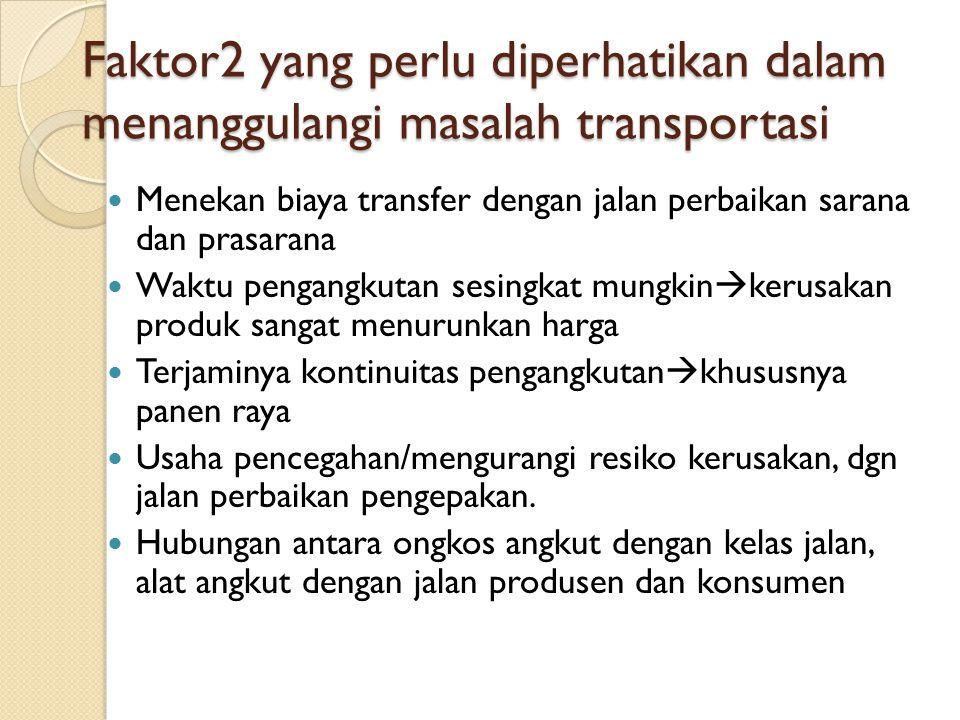 Faktor2 yang perlu diperhatikan dalam menanggulangi masalah transportasi Menekan biaya transfer dengan jalan perbaikan sarana dan prasarana Waktu peng