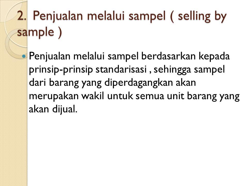 2. Penjualan melalui sampel ( selling by sample ) Penjualan melalui sampel berdasarkan kepada prinsip-prinsip standarisasi, sehingga sampel dari baran