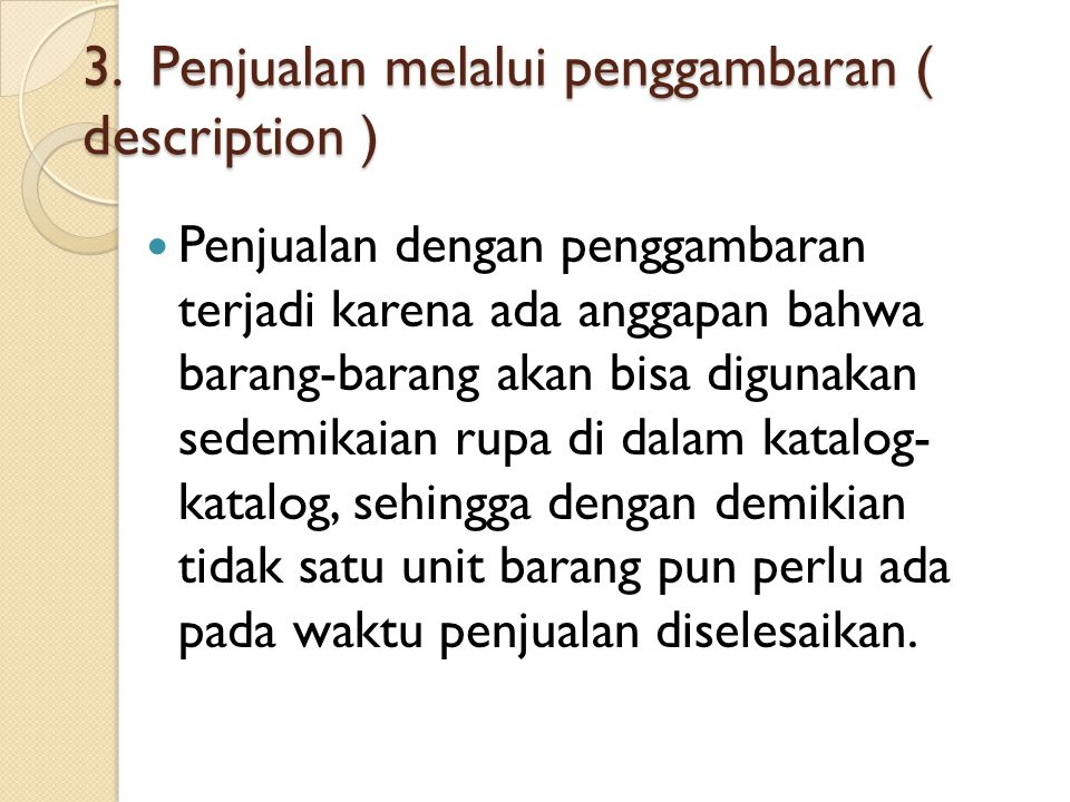 3. Penjualan melalui penggambaran ( description ) Penjualan dengan penggambaran terjadi karena ada anggapan bahwa barang-barang akan bisa digunakan se