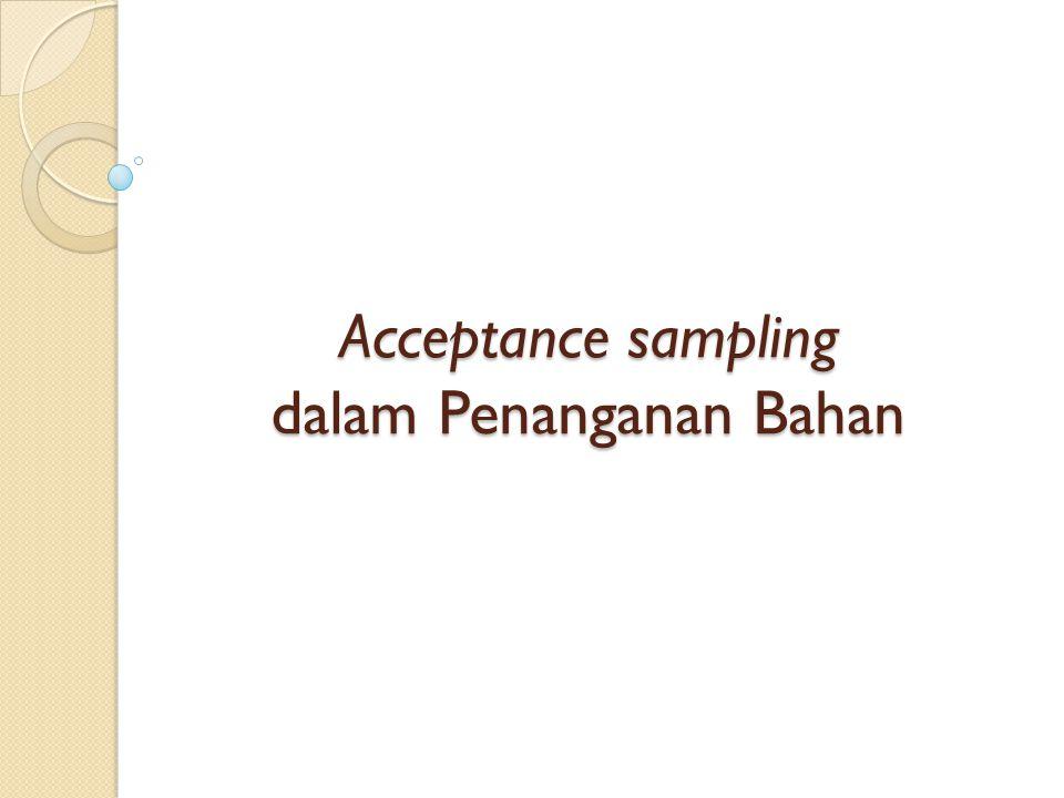 Acceptance sampling (Sampling Penerimaan ) berkaitan dengan pemeriksaan dan pengambilan keputusan tentang lot produk.