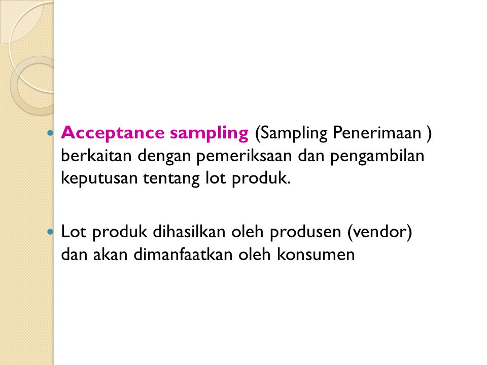 Tiga pendekatan untuk pengambilan keputusan thd lot: 1.Terima dengan tanpa inspeksi 2.Inspeksi seluruhnya (100% inspeksi) : memisahkan produk cacat dan mengembalikan ke pengirim atau ditukar dg yg baik 3.Sampling Penerimaan