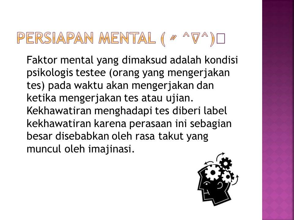 Faktor mental yang dimaksud adalah kondisi psikologis testee (orang yang mengerjakan tes) pada waktu akan mengerjakan dan ketika mengerjakan tes atau ujian.