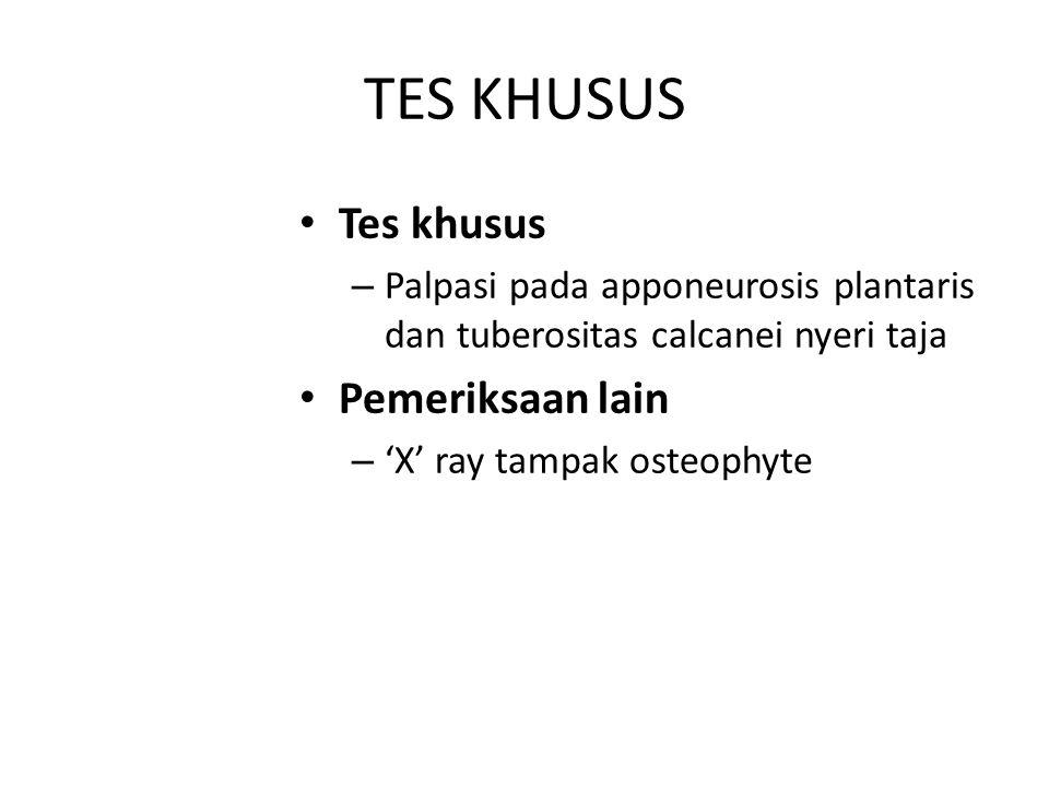 TES KHUSUS Tes khusus – Palpasi pada apponeurosis plantaris dan tuberositas calcanei nyeri taja Pemeriksaan lain – 'X' ray tampak osteophyte