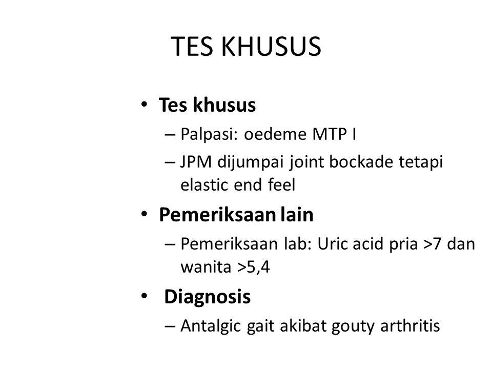 TES KHUSUS Tes khusus – Palpasi: oedeme MTP I – JPM dijumpai joint bockade tetapi elastic end feel Pemeriksaan lain – Pemeriksaan lab: Uric acid pria