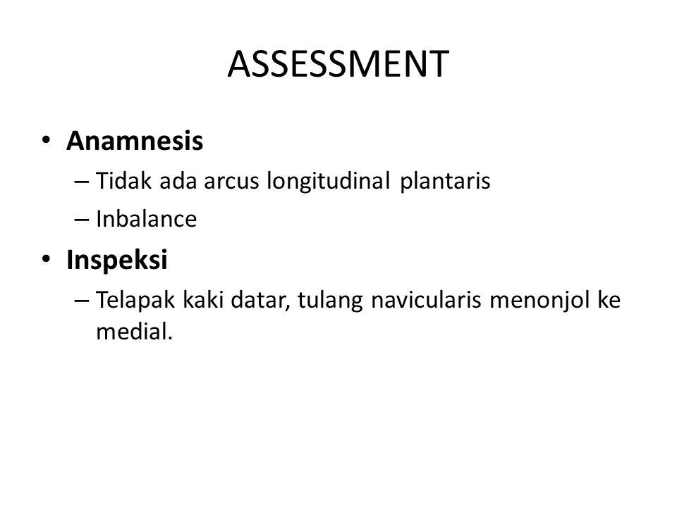 ASSESSMENT Anamnesis – Tidak ada arcus longitudinal plantaris – Inbalance Inspeksi – Telapak kaki datar, tulang navicularis menonjol ke medial.
