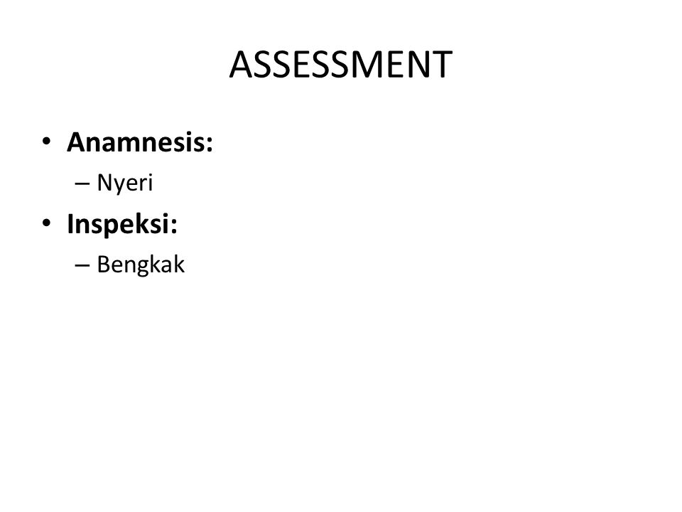 ASSESSMENT Anamnesis: – Nyeri Inspeksi: – Bengkak