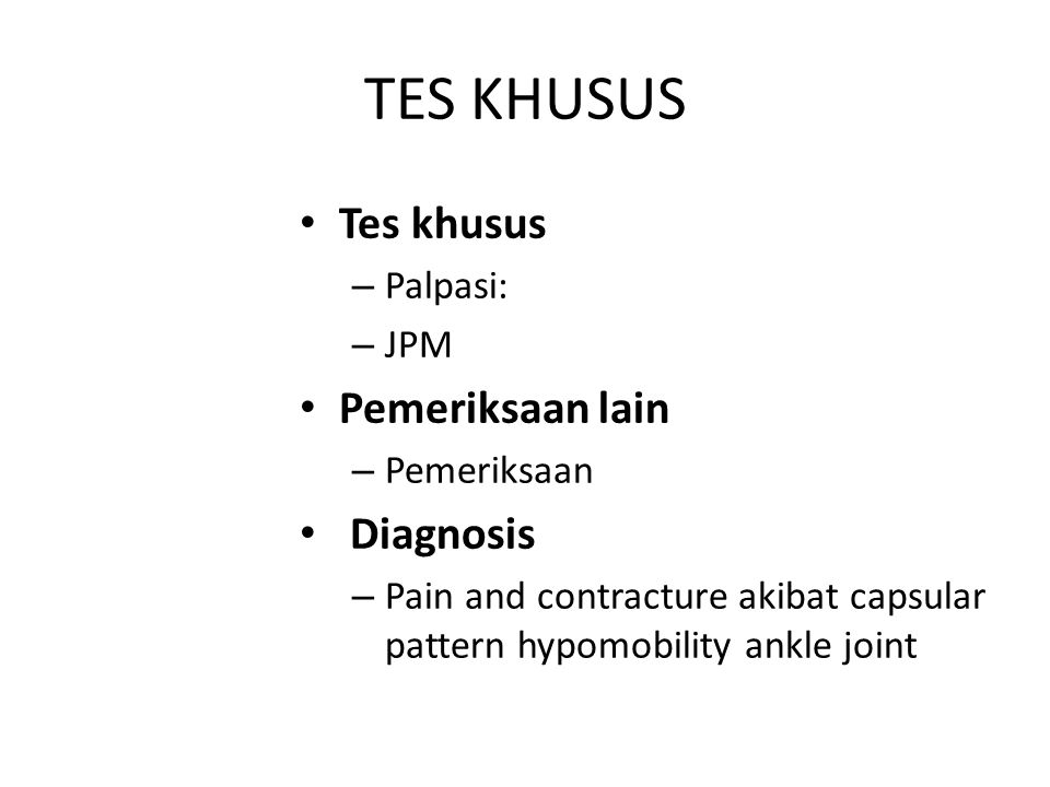 TES KHUSUS Tes khusus – Palpasi: – JPM Pemeriksaan lain – Pemeriksaan Diagnosis – Pain and contracture akibat capsular pattern hypomobility ankle join