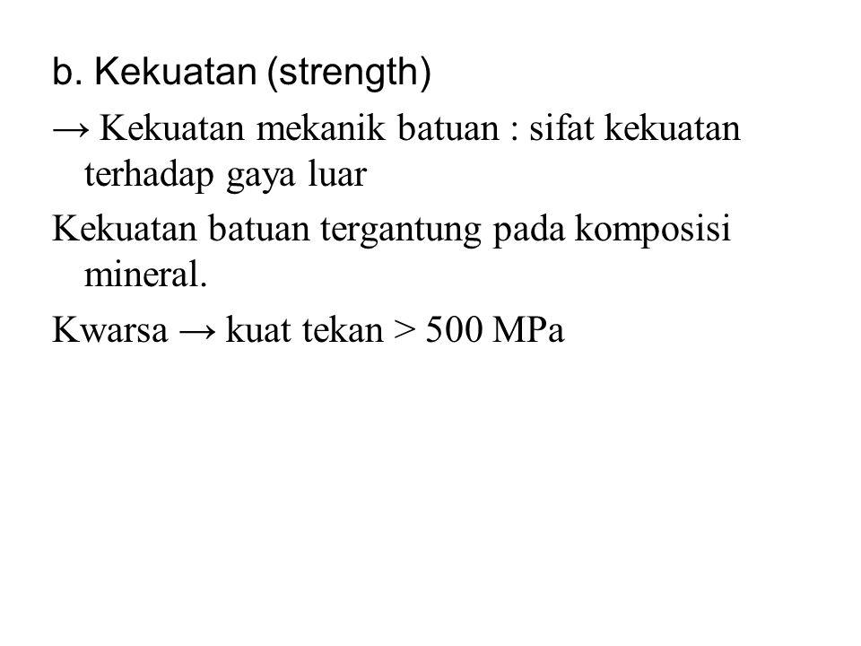 b. Kekuatan (strength) → Kekuatan mekanik batuan : sifat kekuatan terhadap gaya luar Kekuatan batuan tergantung pada komposisi mineral. Kwarsa → kuat